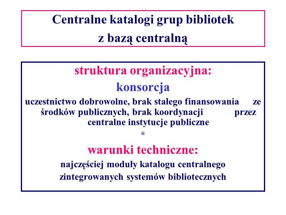 Centralne katalogi grup bibliotek z bazą centralną struktura organizacyjna: konsorcja uczestnictwo dobrowolne, brak stałego finansowania ze środków publicznych, brak koordynacji przez centralne instytucje publiczne * warunki techniczne: najczęściej moduły katalogu centralnego zintegrowanych systemów bibliotecznych