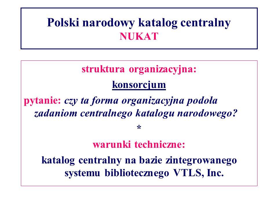 Polski narodowy katalog centralny NUKAT struktura organizacyjna: konsorcjum pytanie: czy ta forma organizacyjna podoła zadaniom centralnego katalogu narodowego.