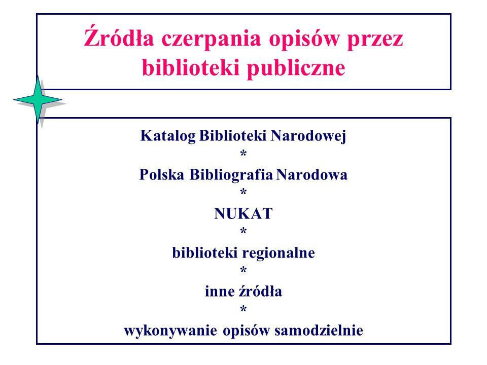Źródła czerpania opisów przez biblioteki publiczne Katalog Biblioteki Narodowej * Polska Bibliografia Narodowa * NUKAT * biblioteki regionalne * inne źródła * wykonywanie opisów samodzielnie