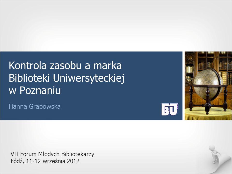 VII Forum Młodych Bibliotekarzy Łódź, 11-12 września 2012 Kontrola zasobu a marka Biblioteki Uniwersyteckiej w Poznaniu Hanna Grabowska
