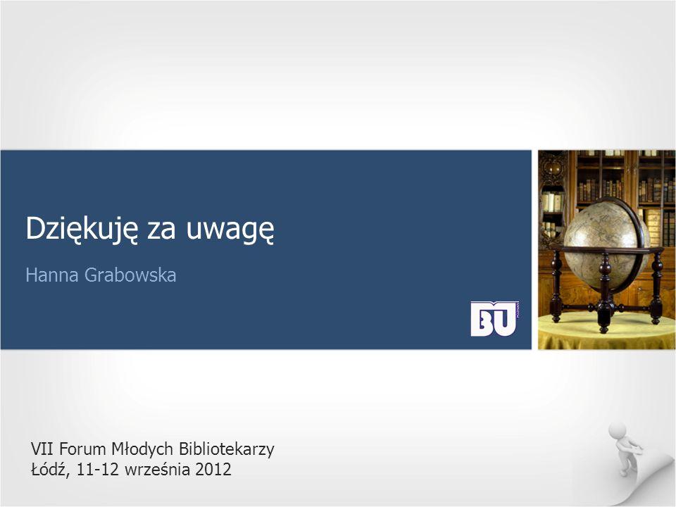 VII Forum Młodych Bibliotekarzy Łódź, 11-12 września 2012 Dziękuję za uwagę Hanna Grabowska