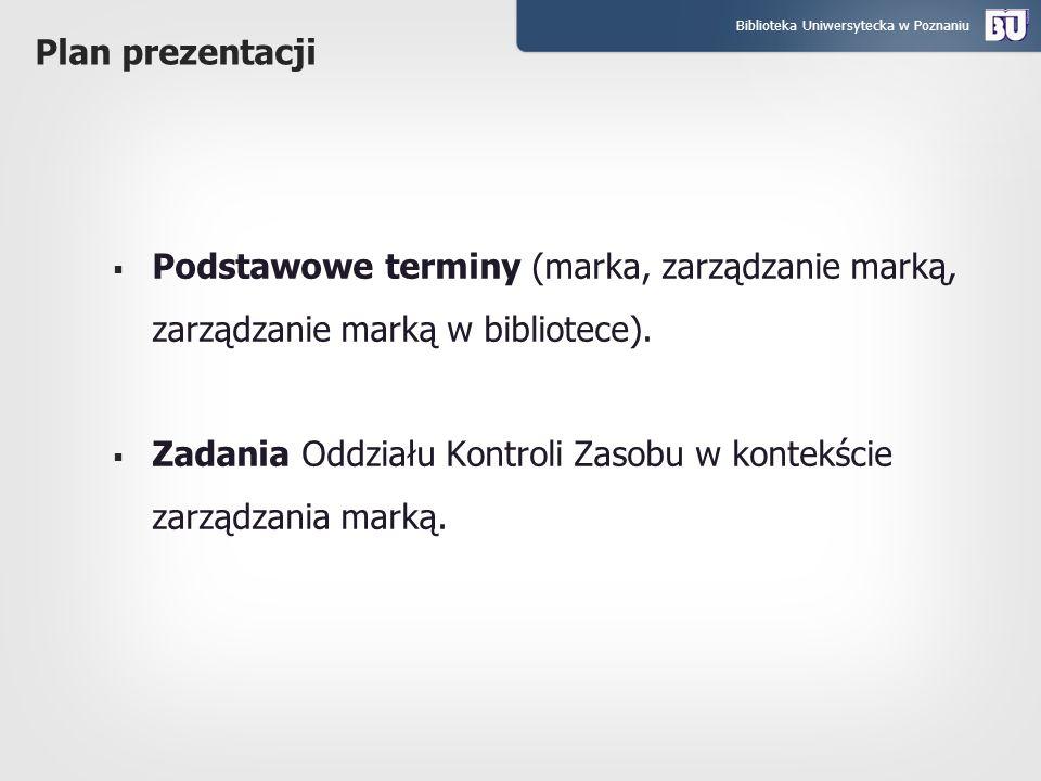 Biblioteka Uniwersytecka w Poznaniu Plan prezentacji Podstawowe terminy (marka, zarządzanie marką, zarządzanie marką w bibliotece). Zadania Oddziału K