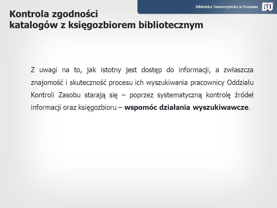Biblioteka Uniwersytecka w Poznaniu Kontrola zgodności katalogów z księgozbiorem bibliotecznym Z uwagi na to, jak istotny jest dostęp do informacji, a