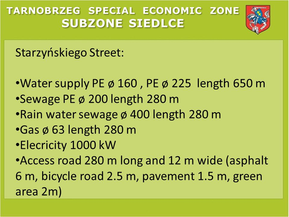 TARNOBRZEG SPECIAL ECONOMIC ZONE SUBZONE SIEDLCE Starzyńskiego Street: Water supply PE ø 160, PE ø 225 length 650 m Sewage PE ø 200 length 280 m Rain water sewage ø 400 length 280 m Gas ø 63 length 280 m Elecricity 1000 kW Access road 280 m long and 12 m wide (asphalt 6 m, bicycle road 2.5 m, pavement 1.5 m, green area 2m)