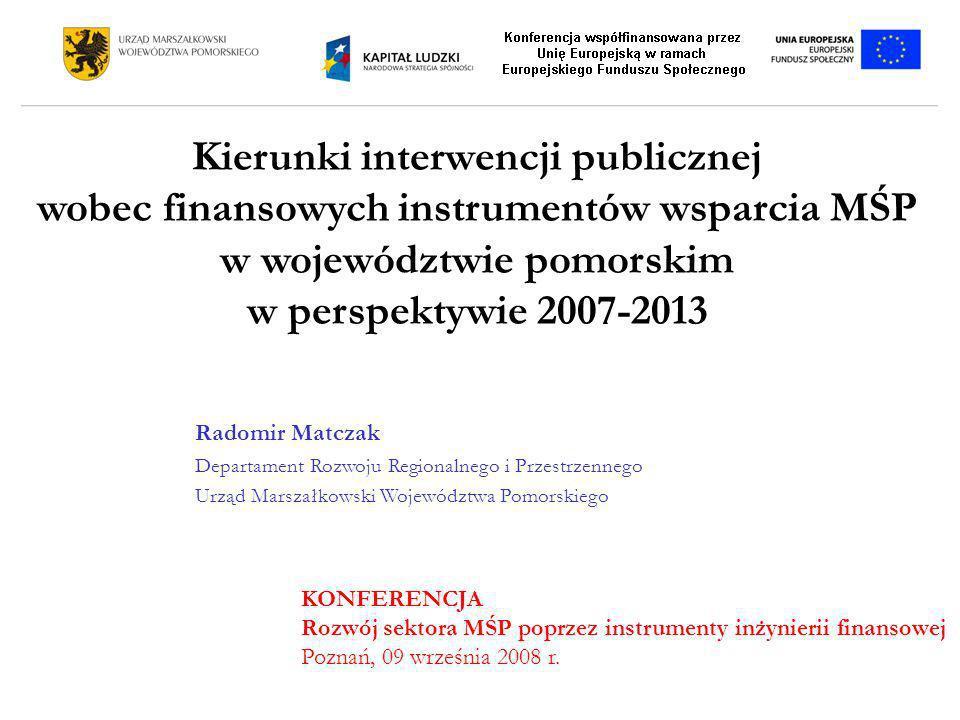 Kierunki interwencji publicznej wobec finansowych instrumentów wsparcia MŚP w województwie pomorskim w perspektywie 2007-2013 Radomir Matczak Departam