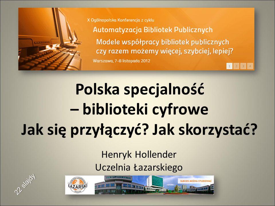Polska specjalność – biblioteki cyfrowe Jak się przyłączyć? Jak skorzystać? Henryk Hollender Uczelnia Łazarskiego 22 slajdy