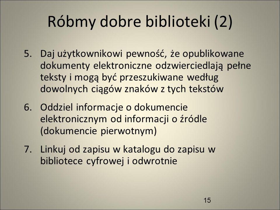 15 Róbmy dobre biblioteki (2) 5.Daj użytkownikowi pewność, że opublikowane dokumenty elektroniczne odzwierciedlają pełne teksty i mogą być przeszukiwa