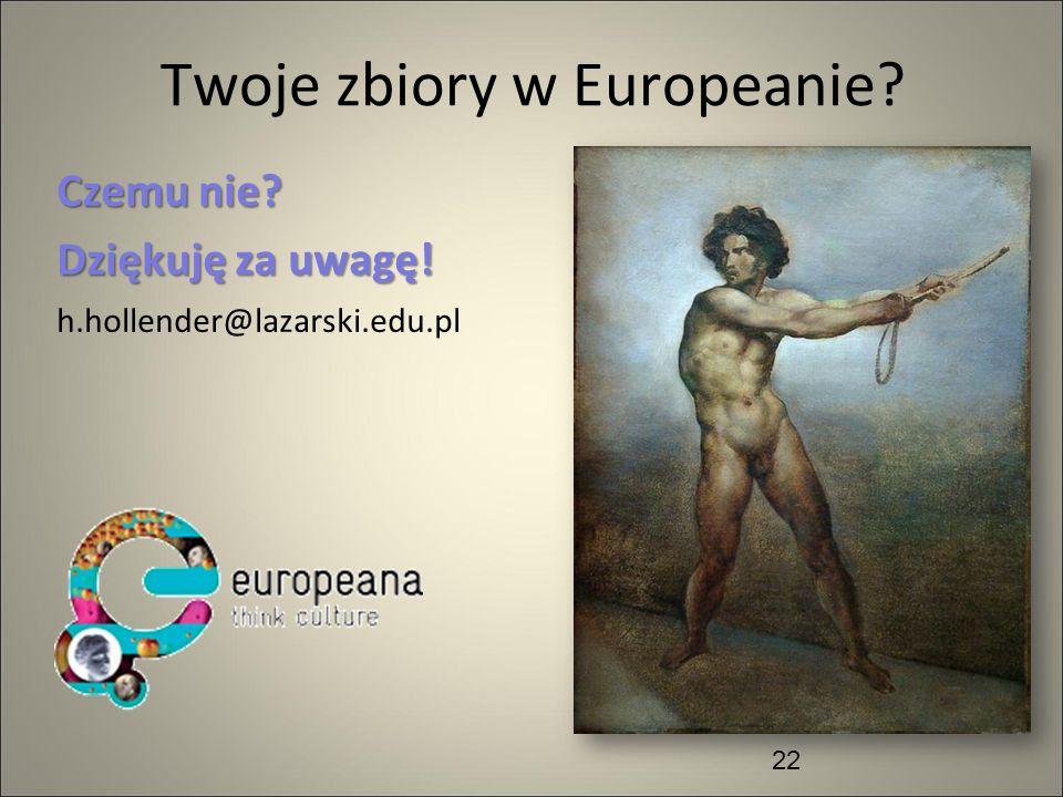 Twoje zbiory w Europeanie? Czemu nie? Dziękuję za uwagę! h.hollender@lazarski.edu.pl 22
