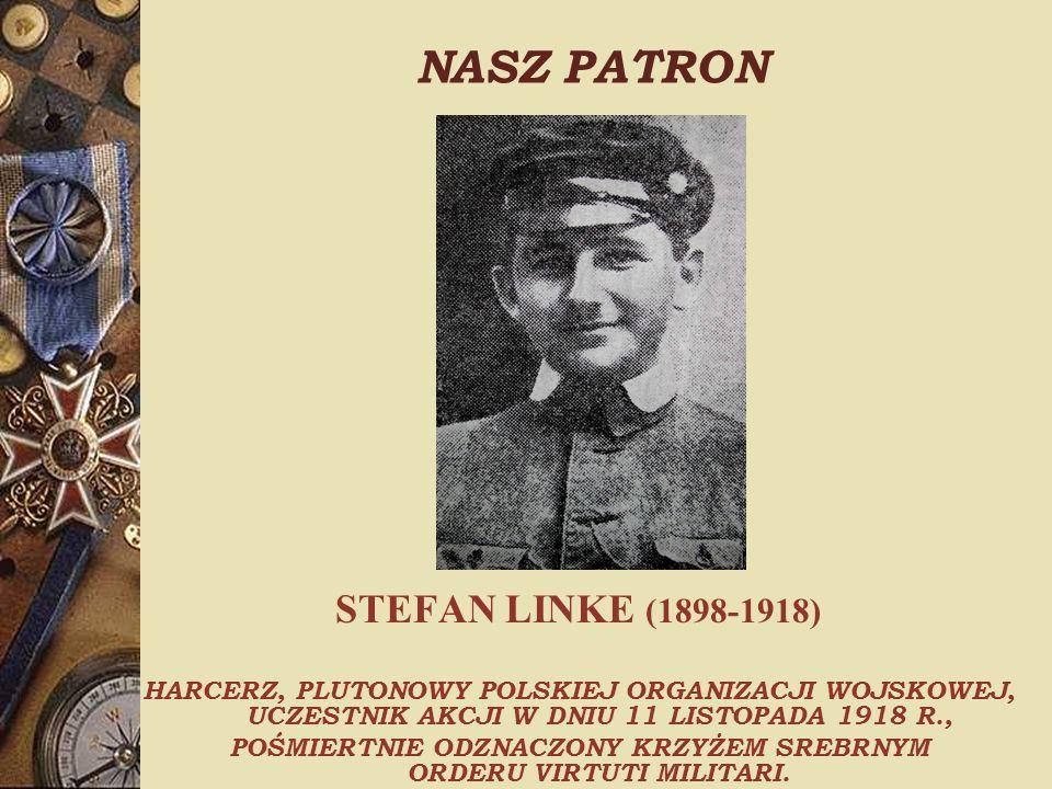NASZ PATRON STEFAN LINKE (1898-1918) HARCERZ, PLUTONOWY POLSKIEJ ORGANIZACJI WOJSKOWEJ, UCZESTNIK AKCJI W DNIU 11 LISTOPADA 1918 R., POŚMIERTNIE ODZNACZONY KRZYŻEM SREBRNYM ORDERU VIRTUTI MILITARI.