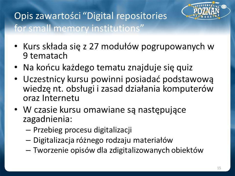 Opis zawartości Digital repositories for small memory institutions Kurs składa się z 27 modułów pogrupowanych w 9 tematach Na końcu każdego tematu zna