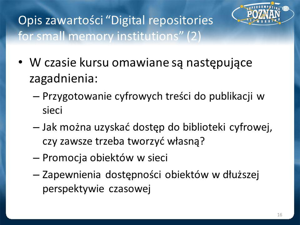 Opis zawartości Digital repositories for small memory institutions (2) W czasie kursu omawiane są następujące zagadnienia: – Przygotowanie cyfrowych t