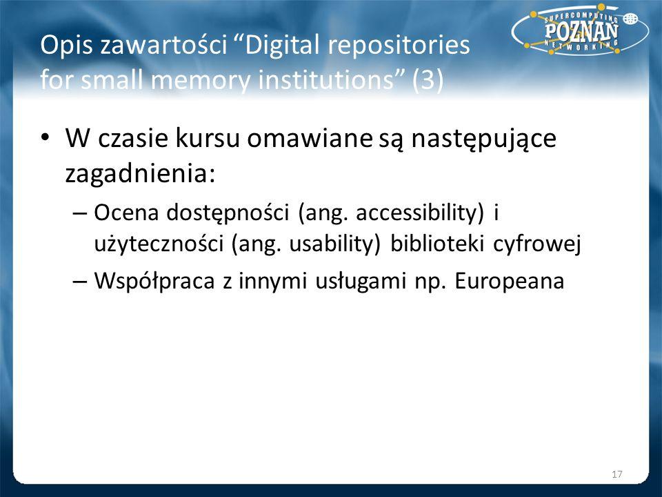 Opis zawartości Digital repositories for small memory institutions (3) W czasie kursu omawiane są następujące zagadnienia: – Ocena dostępności (ang. a