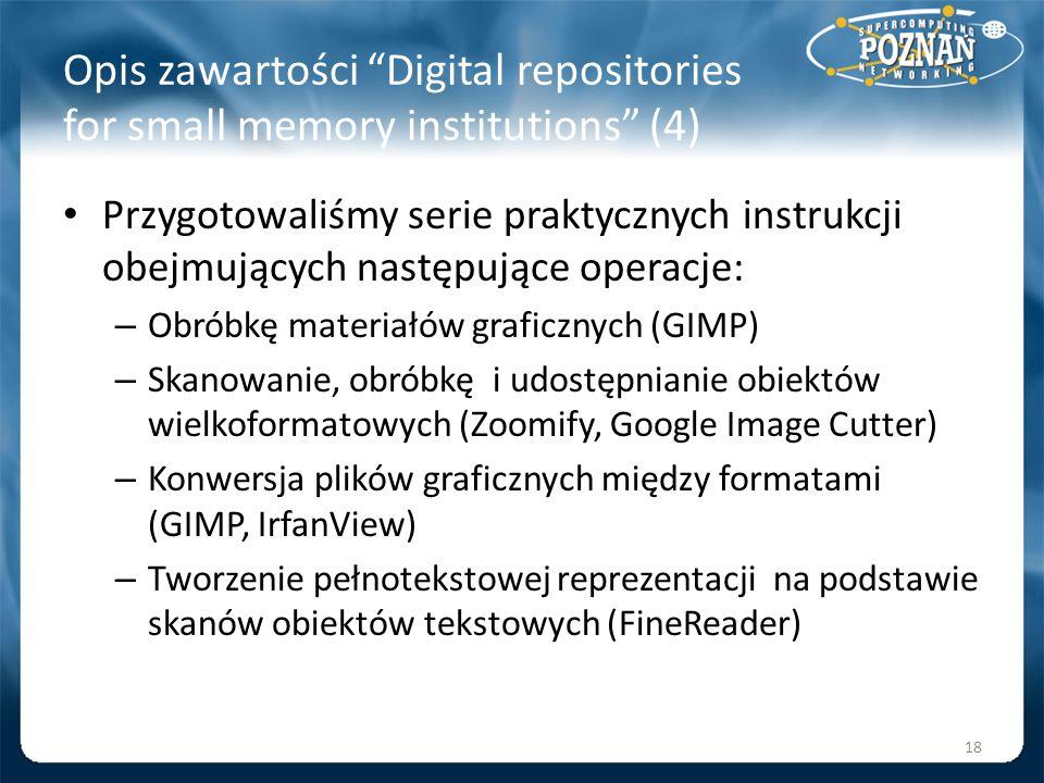 Opis zawartości Digital repositories for small memory institutions (4) Przygotowaliśmy serie praktycznych instrukcji obejmujących następujące operacje