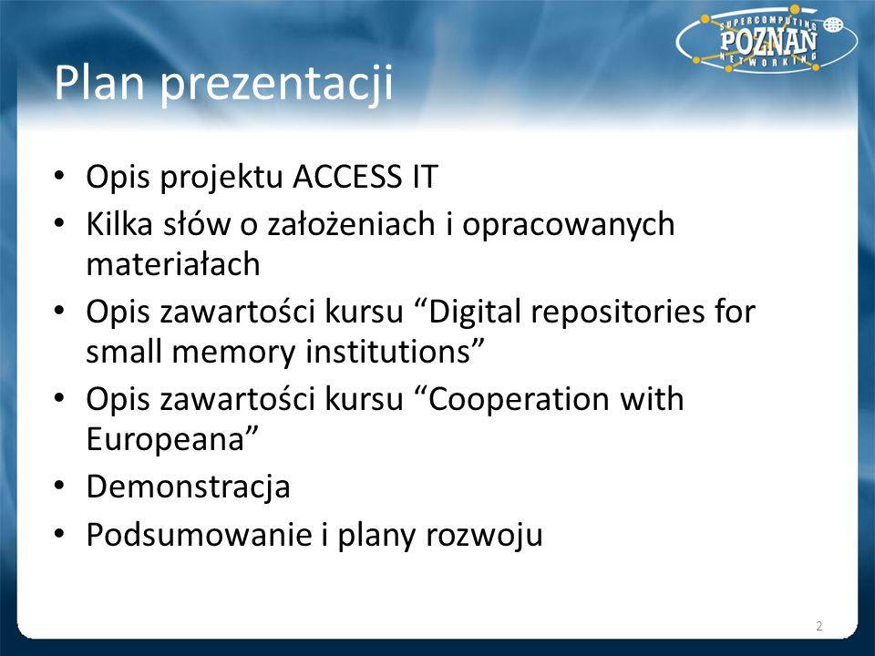 Plan prezentacji Opis projektu ACCESS IT Kilka słów o założeniach i opracowanych materiałach Opis zawartości kursu Digital repositories for small memo