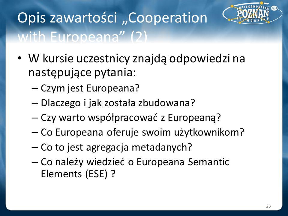 Opis zawartości Cooperation with Europeana (2) W kursie uczestnicy znajdą odpowiedzi na następujące pytania: – Czym jest Europeana? – Dlaczego i jak z