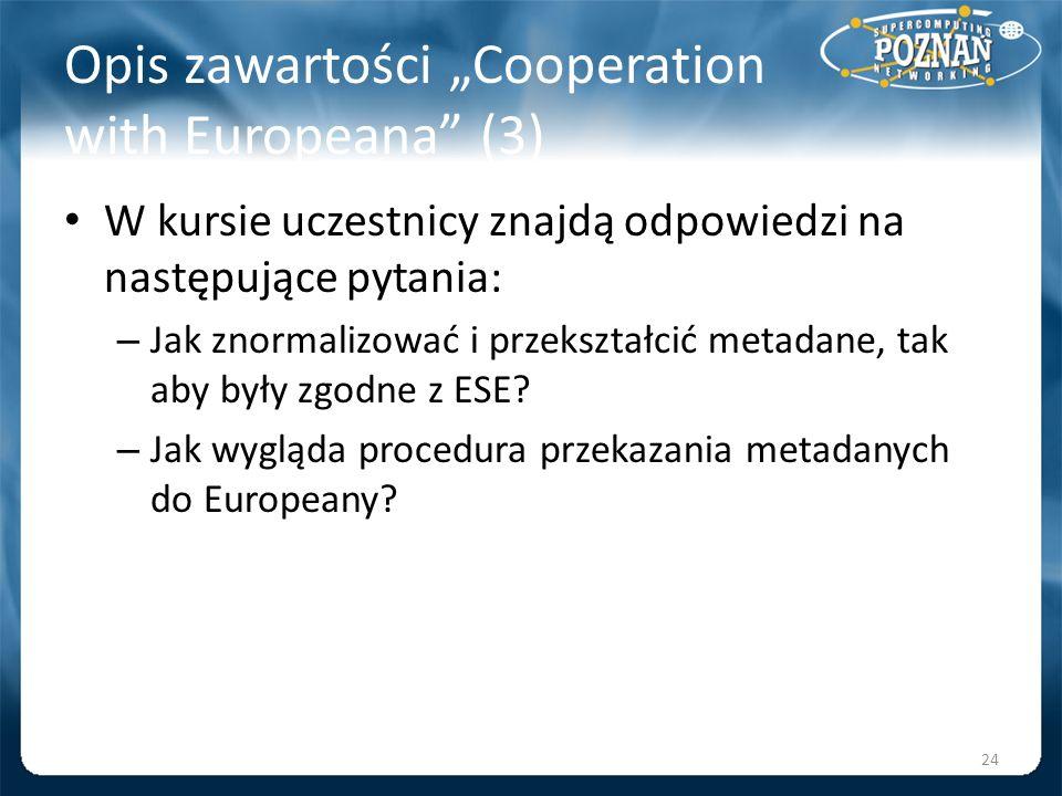 Opis zawartości Cooperation with Europeana (3) W kursie uczestnicy znajdą odpowiedzi na następujące pytania: – Jak znormalizować i przekształcić metad