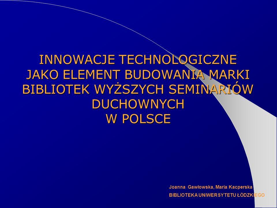 INNOWACJE TECHNOLOGICZNE JAKO ELEMENT BUDOWANIA MARKI BIBLIOTEK WYŻSZYCH SEMINARIÓW DUCHOWNYCH W POLSCE Joanna Gawłowska, Maria Kacperska BIBLIOTEKA U