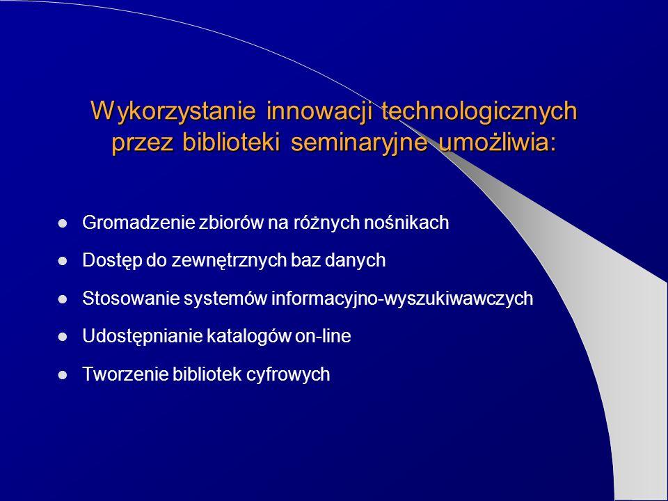 Wykorzystanie innowacji technologicznych przez biblioteki seminaryjne umożliwia: Gromadzenie zbiorów na różnych nośnikach Dostęp do zewnętrznych baz d