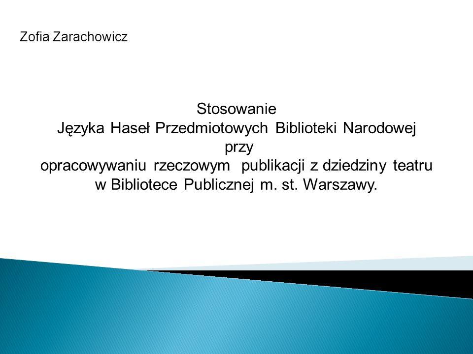 Zofia Zarachowicz Stosowanie Języka Haseł Przedmiotowych Biblioteki Narodowej przy opracowywaniu rzeczowym publikacji z dziedziny teatru w Bibliotece