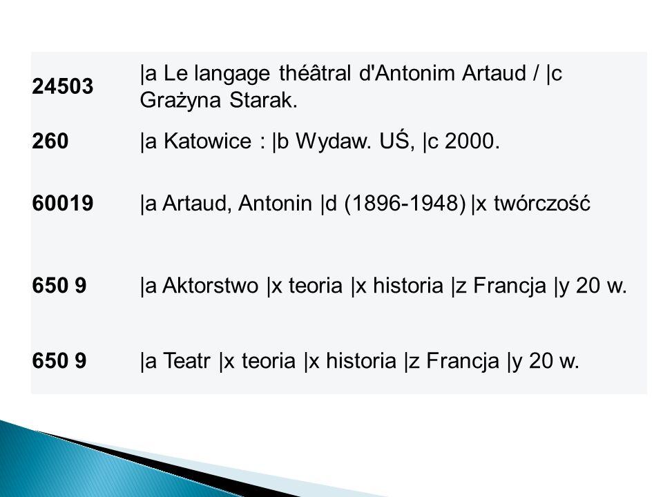 24503 |a Le langage théâtral d'Antonim Artaud / |c Grażyna Starak. 260|a Katowice : |b Wydaw. UŚ, |c 2000. 60019|a Artaud, Antonin |d (1896-1948) |x t