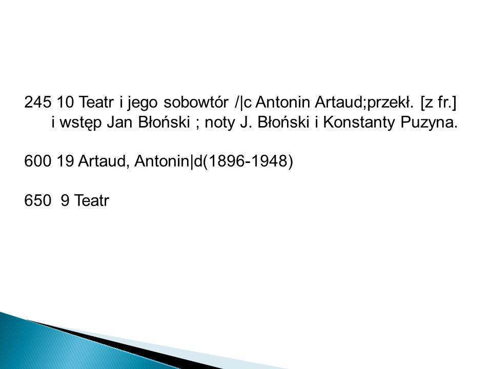 245 10 Teatr i jego sobowtór /|c Antonin Artaud;przekł. [z fr.] i wstęp Jan Błoński ; noty J. Błoński i Konstanty Puzyna. 600 19 Artaud, Antonin|d(189