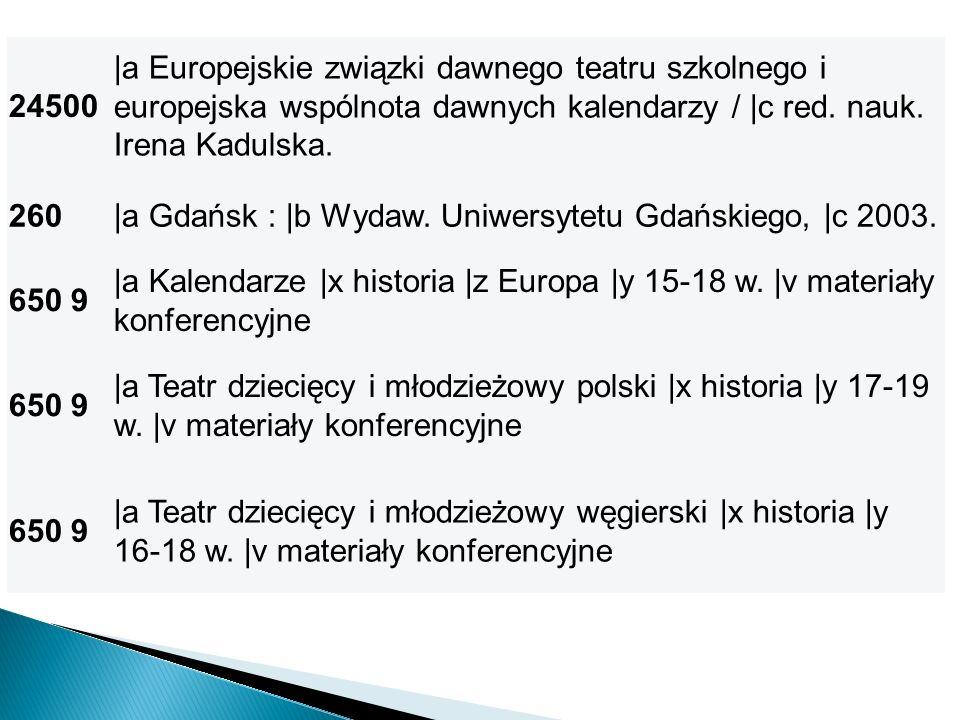 24500 |a Europejskie związki dawnego teatru szkolnego i europejska wspólnota dawnych kalendarzy / |c red. nauk. Irena Kadulska. 260|a Gdańsk : |b Wyda