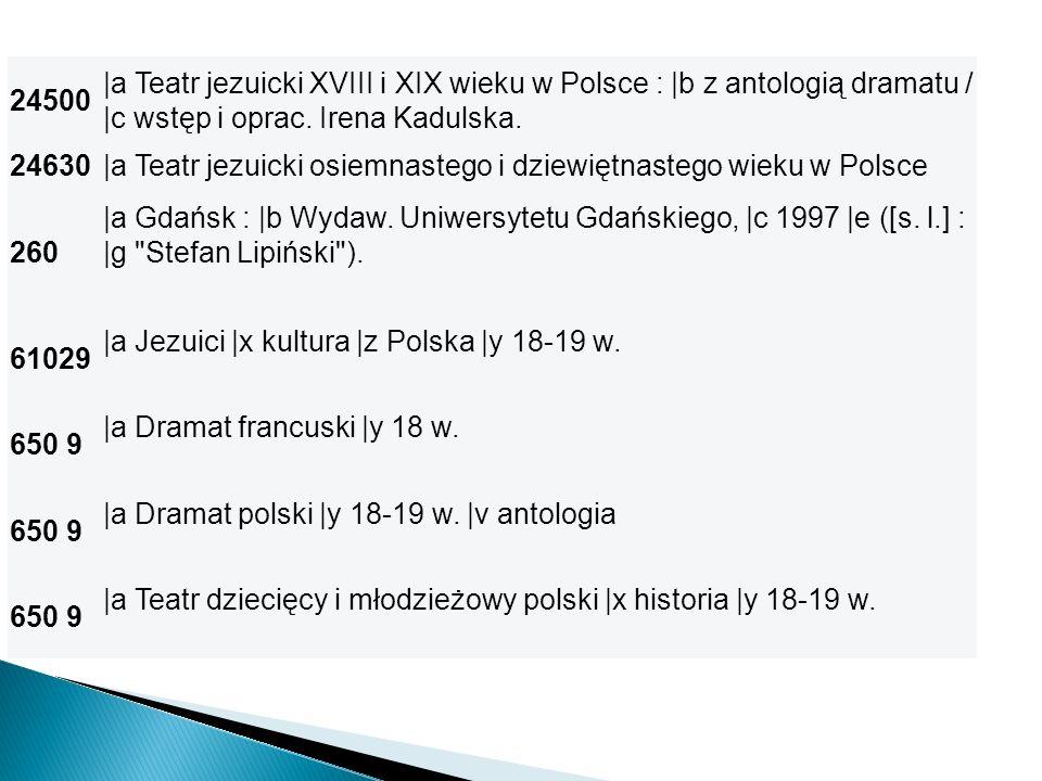 24500 |a Teatr jezuicki XVIII i XIX wieku w Polsce : |b z antologią dramatu / |c wstęp i oprac. Irena Kadulska. 24630|a Teatr jezuicki osiemnastego i