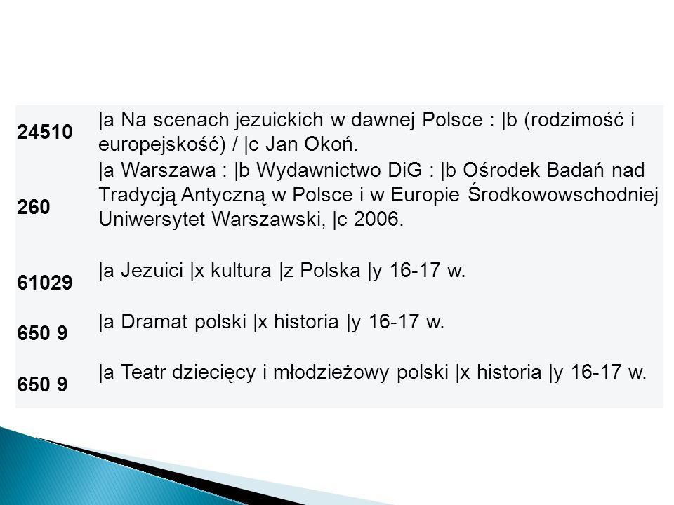 24510 |a Na scenach jezuickich w dawnej Polsce : |b (rodzimość i europejskość) / |c Jan Okoń. 260 |a Warszawa : |b Wydawnictwo DiG : |b Ośrodek Badań
