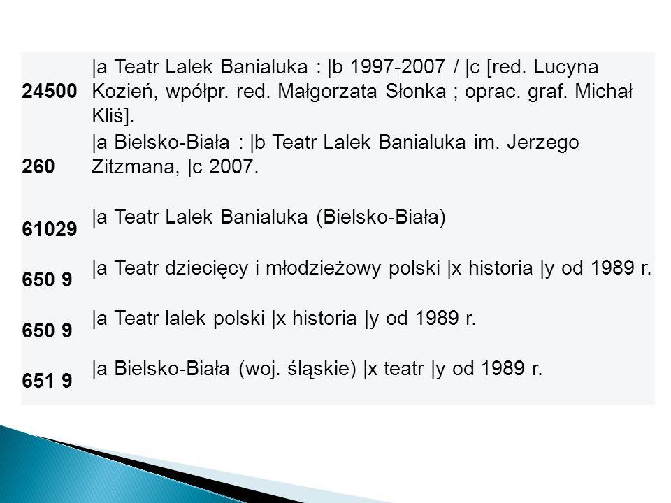 24500 |a Teatr Lalek Banialuka : |b 1997-2007 / |c [red. Lucyna Kozień, wpółpr. red. Małgorzata Słonka ; oprac. graf. Michał Kliś]. 260 |a Bielsko-Bia