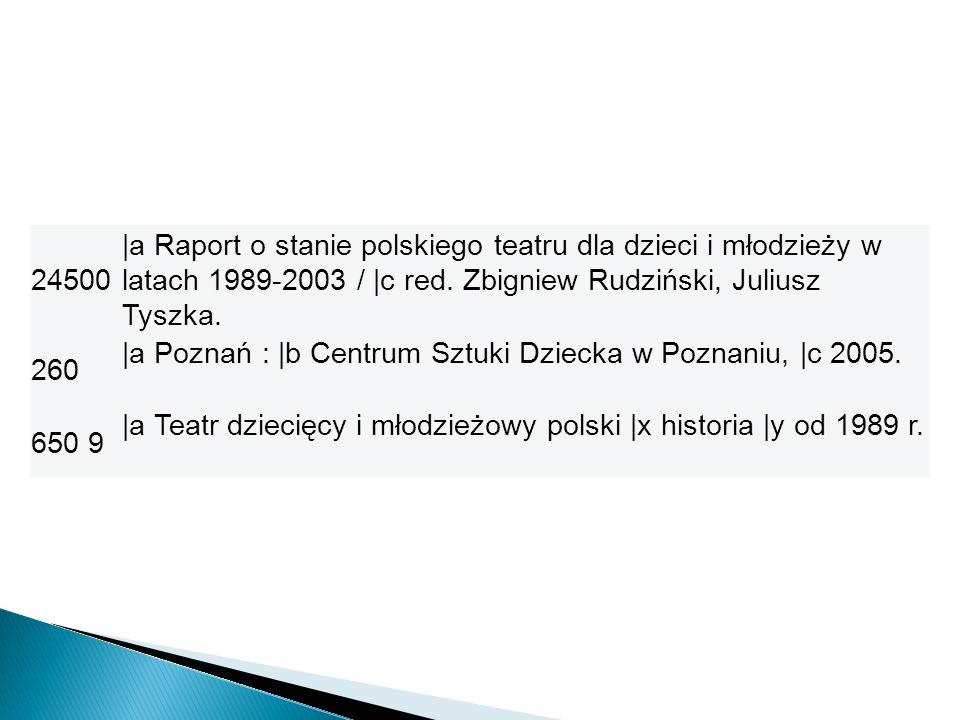 24500 |a Raport o stanie polskiego teatru dla dzieci i młodzieży w latach 1989-2003 / |c red. Zbigniew Rudziński, Juliusz Tyszka. 260 |a Poznań : |b C