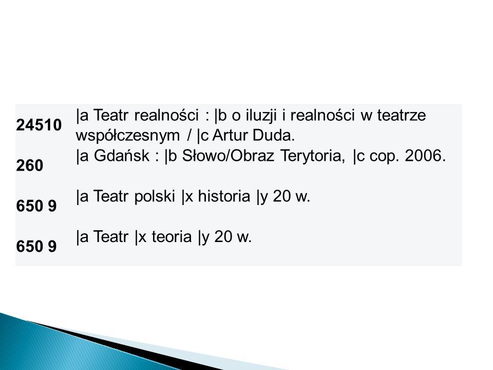 24510 |a Teatr realności : |b o iluzji i realności w teatrze współczesnym / |c Artur Duda. 260 |a Gdańsk : |b Słowo/Obraz Terytoria, |c cop. 2006. 650