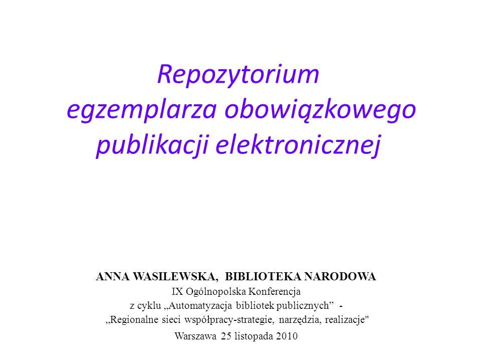 Repozytorium egzemplarza obowiązkowego publikacji elektronicznej ANNA WASILEWSKA, BIBLIOTEKA NARODOWA IX Ogólnopolska Konferencja z cyklu Automatyzacja bibliotek publicznych - Regionalne sieci współpracy-strategie, narzędzia, realizacje Warszawa 25 listopada 2010