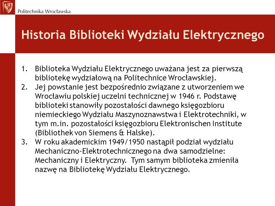 Historia Biblioteki Wydziału Elektrycznego 1.Biblioteka Wydziału Elektrycznego uważana jest za pierwszą bibliotekę wydziałową na Politechnice Wrocławs