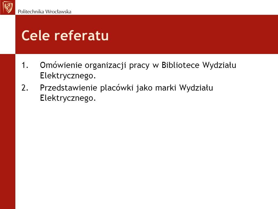 Cele referatu 1.Omówienie organizacji pracy w Bibliotece Wydziału Elektrycznego. 2.Przedstawienie placówki jako marki Wydziału Elektrycznego.