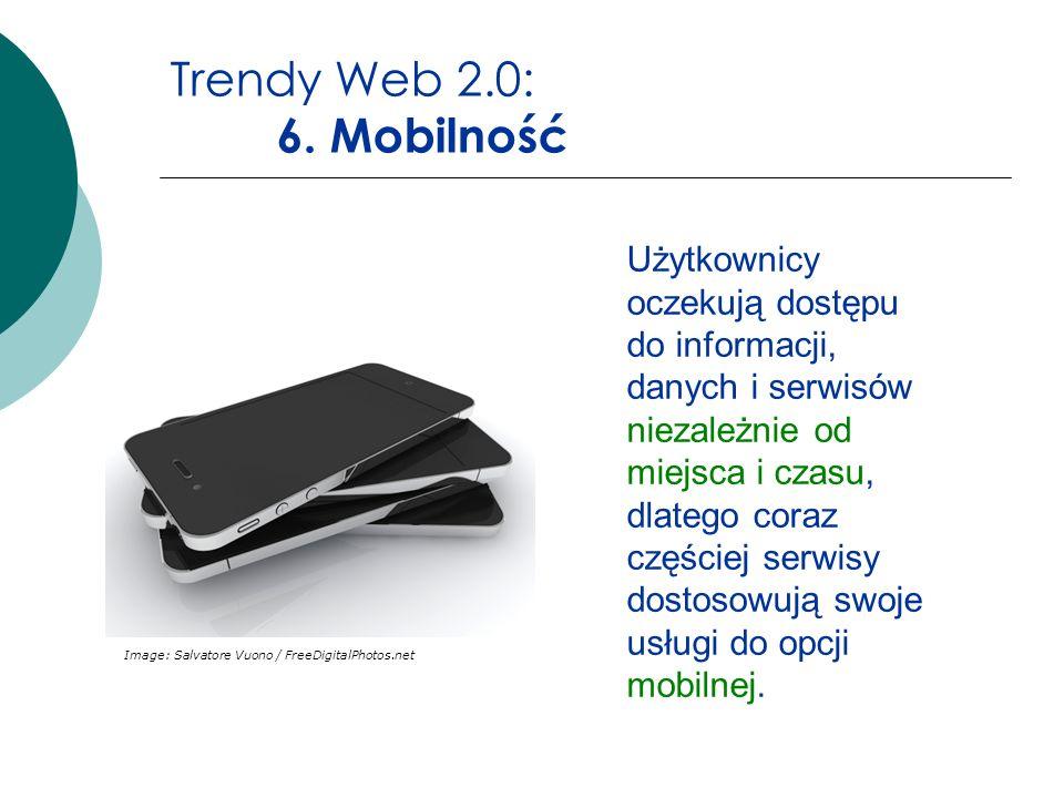 Trendy Web 2.0: 6. Mobilność Image: Salvatore Vuono / FreeDigitalPhotos.net Użytkownicy oczekują dostępu do informacji, danych i serwisów niezależnie
