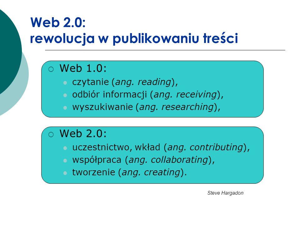 Web 2.0: rewolucja w publikowaniu treści Web 1.0: czytanie (ang. reading), odbiór informacji (ang. receiving), wyszukiwanie (ang. researching), Web 2.