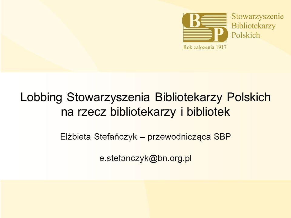 Lobbing Stowarzyszenia Bibliotekarzy Polskich na rzecz bibliotekarzy i bibliotek Elżbieta Stefańczyk – przewodnicząca SBP e.stefanczyk@bn.org.pl