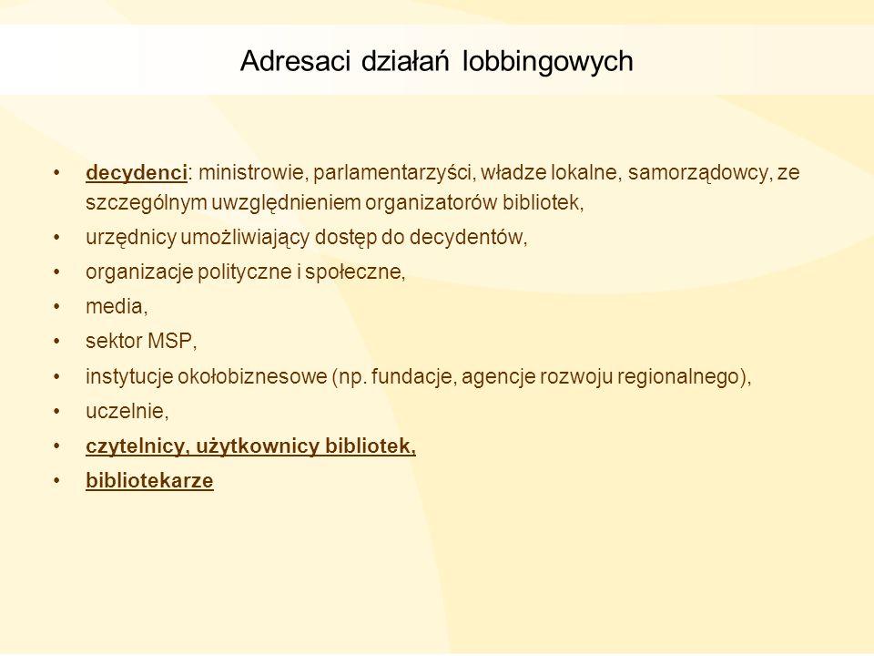 Adresaci działań lobbingowych decydenci: ministrowie, parlamentarzyści, władze lokalne, samorządowcy, ze szczególnym uwzględnieniem organizatorów bibl
