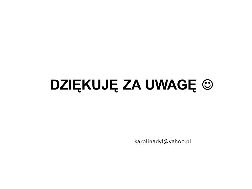 DZIĘKUJĘ ZA UWAGĘ karolinadyl@yahoo.pl