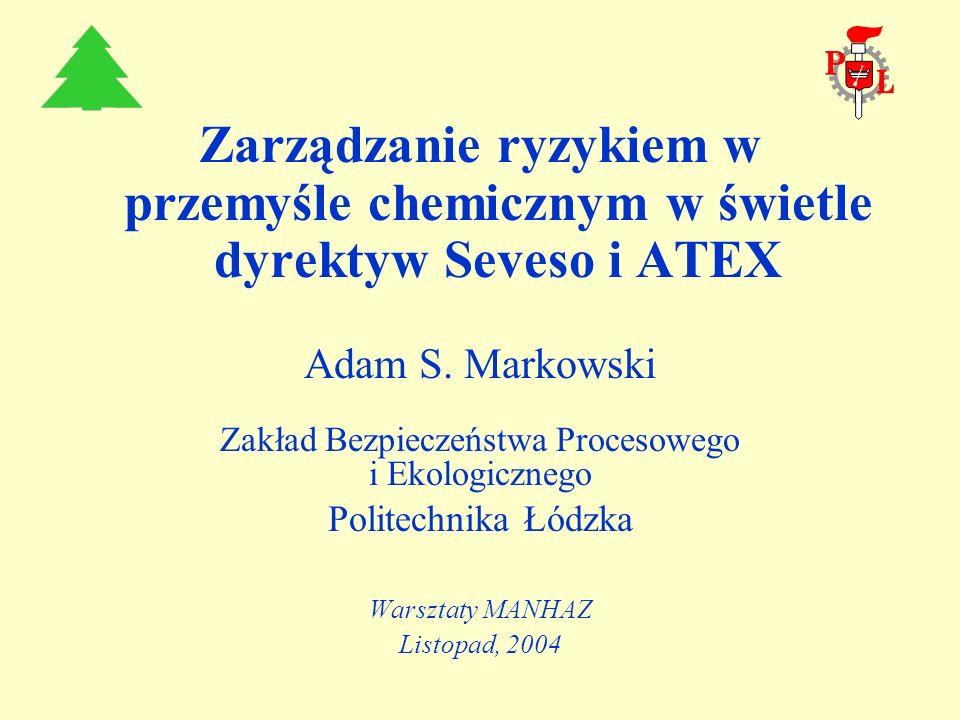 Zarządzanie ryzykiem w przemyśle chemicznym w świetle dyrektyw Seveso i ATEX Adam S. Markowski Zakład Bezpieczeństwa Procesowego i Ekologicznego Polit