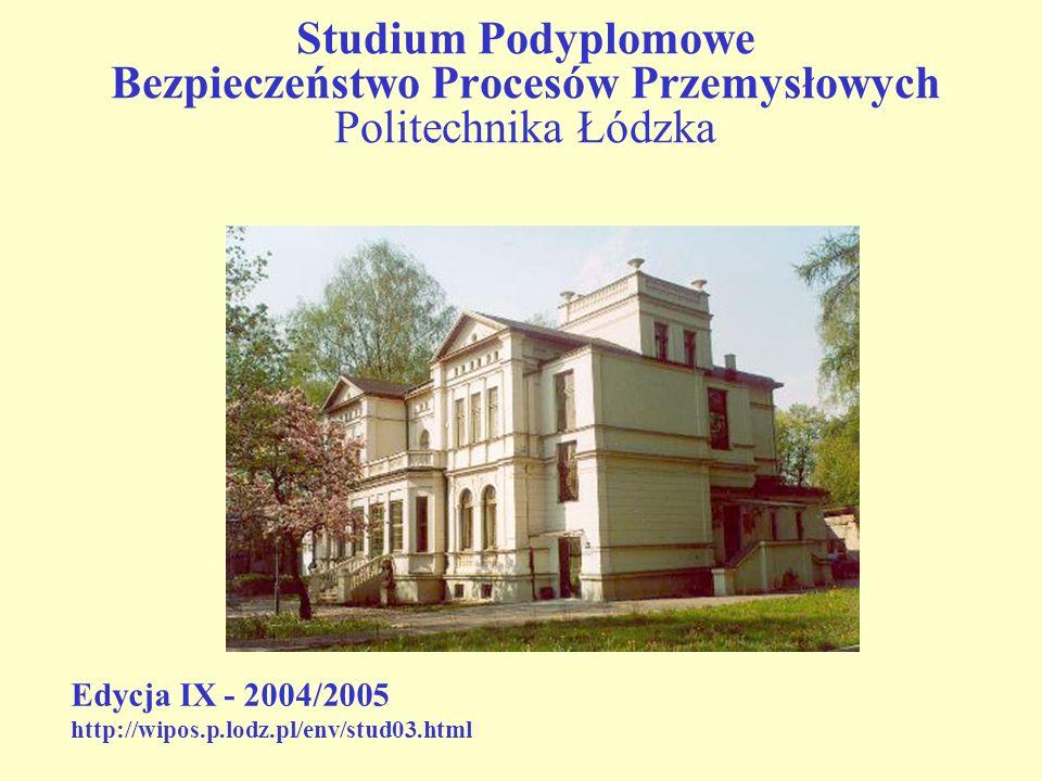 Studium Podyplomowe Bezpieczeństwo Procesów Przemysłowych Politechnika Łódzka Edycja IX - 2004/2005 http://wipos.p.lodz.pl/env/stud03.html