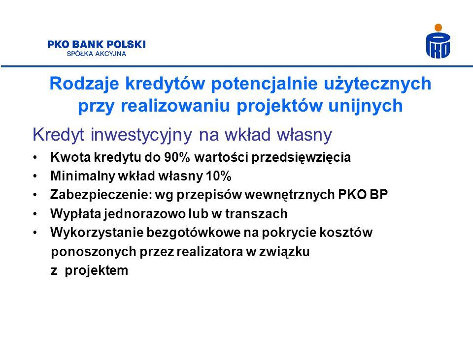 Rodzaje kredytów potencjalnie użytecznych przy realizowaniu projektów unijnych Kredyt inwestycyjny na wkład własny Kwota kredytu do 90% wartości przed