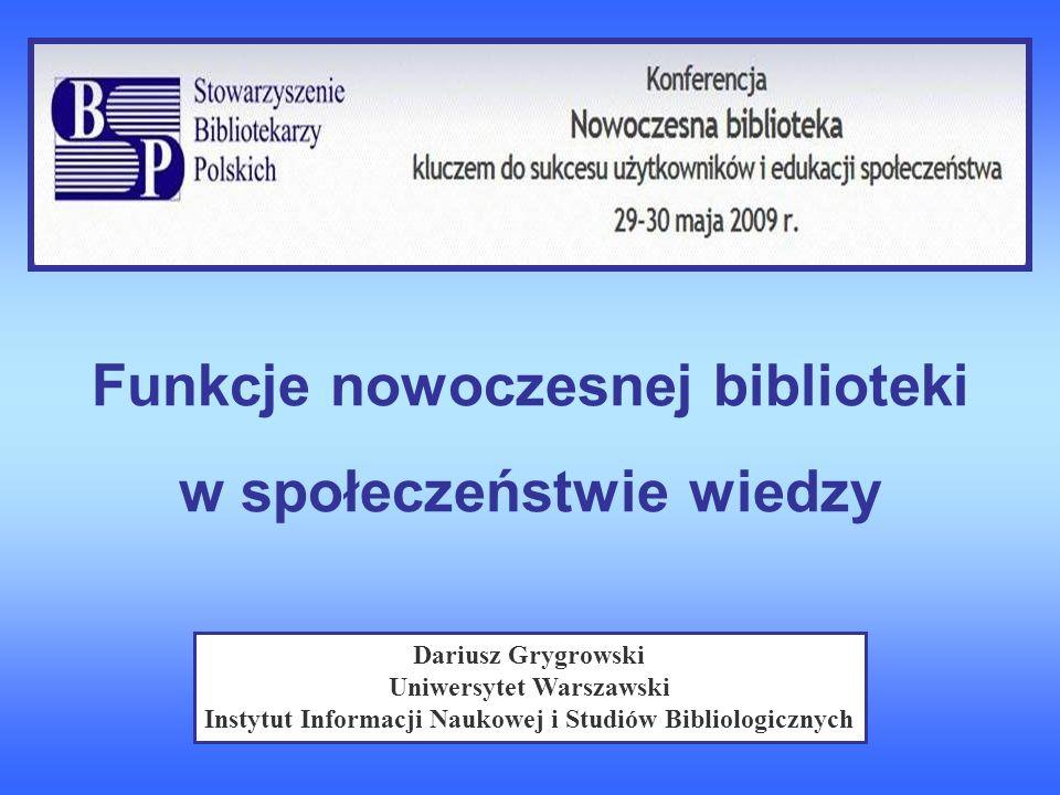 Funkcje nowoczesnej biblioteki w społeczeństwie wiedzy Dariusz Grygrowski Uniwersytet Warszawski Instytut Informacji Naukowej i Studiów Bibliologiczny