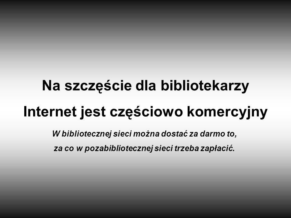Na szczęście dla bibliotekarzy Internet jest częściowo komercyjny W bibliotecznej sieci można dostać za darmo to, za co w pozabibliotecznej sieci trze