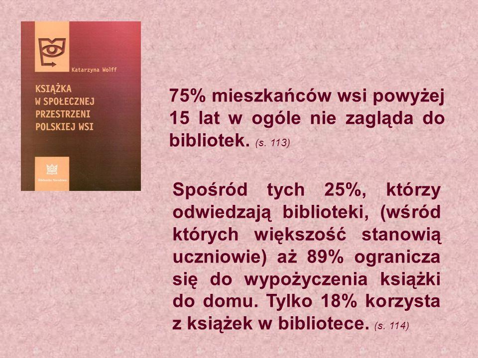 75% mieszkańców wsi powyżej 15 lat w ogóle nie zagląda do bibliotek. (s. 113) Spośród tych 25%, którzy odwiedzają biblioteki, (wśród których większość