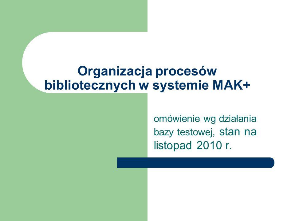 Organizacja procesów bibliotecznych w systemie MAK+ omówienie wg działania bazy testowej, stan na listopad 2010 r.