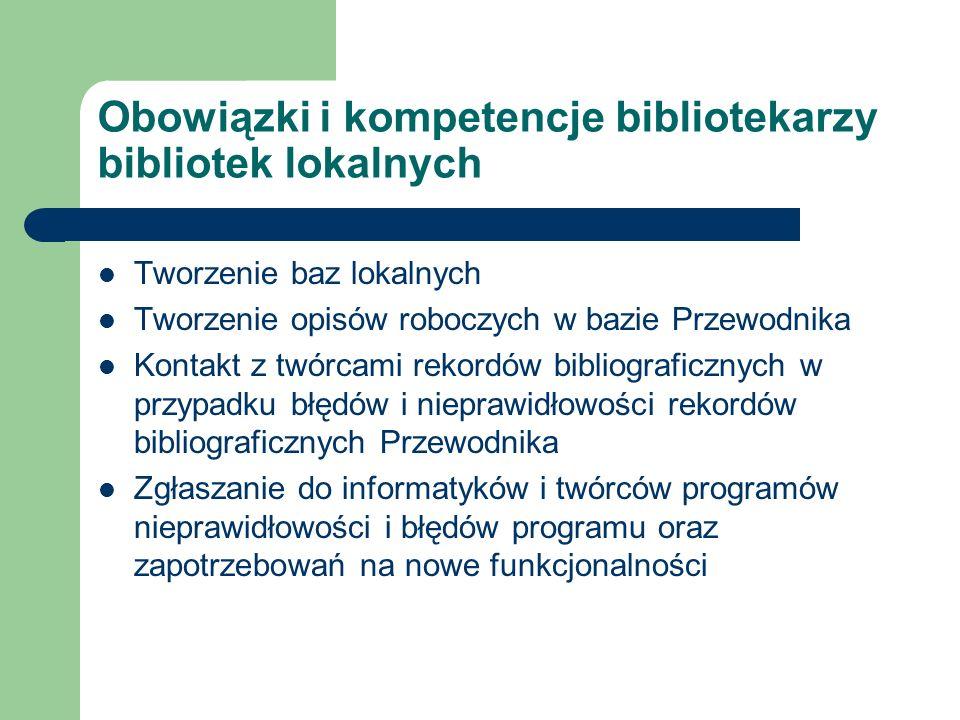 Obowiązki i kompetencje bibliotekarzy bibliotek lokalnych Tworzenie baz lokalnych Tworzenie opisów roboczych w bazie Przewodnika Kontakt z twórcami re