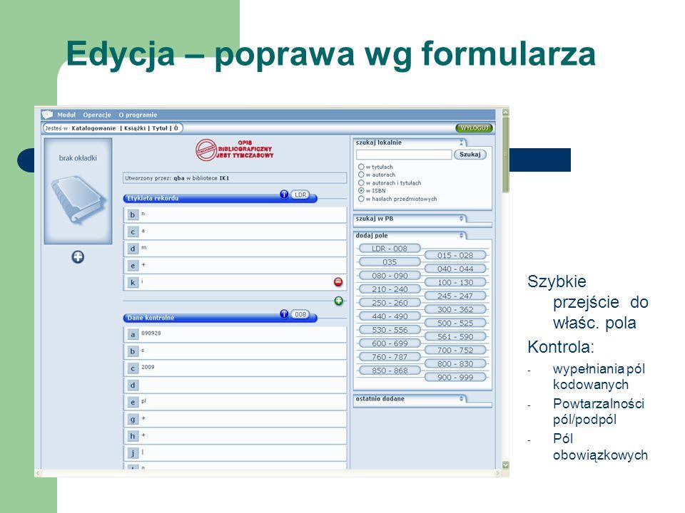 Edycja – poprawa wg formularza Szybkie przejście do właśc. pola Kontrola: - wypełniania pól kodowanych - Powtarzalności pól/podpól - Pól obowiązkowych