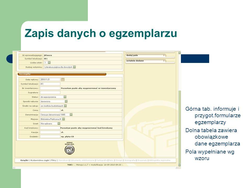 Zapis danych o egzemplarzu Górna tab. informuje i przygot.formularze egzemplarzy Dolna tabela zawiera obowiązkowe dane egzemplarza Pola wypełniane wg