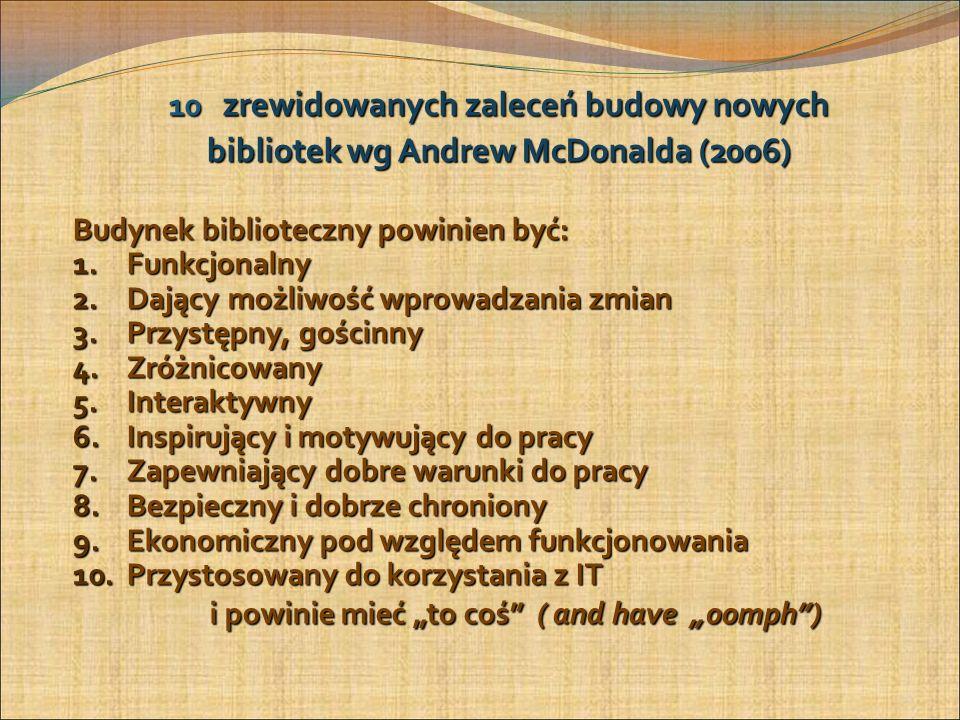 10 zrewidowanych zaleceń budowy nowych bibliotek wg Andrew McDonalda (2006) Budynek biblioteczny powinien być: 1.Funkcjonalny 2.Dający możliwość wprowadzania zmian 3.Przystępny, gościnny 4.Zróżnicowany 5.Interaktywny 6.Inspirujący i motywujący do pracy 7.Zapewniający dobre warunki do pracy 8.Bezpieczny i dobrze chroniony 9.Ekonomiczny pod względem funkcjonowania 10.Przystosowany do korzystania z IT i powinie mieć to coś ( and have oomph) i powinie mieć to coś ( and have oomph) 13